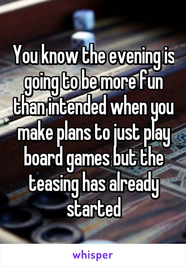 You know the evening is going to be more fun than intended when you make plans to just play board games but the teasing has already started