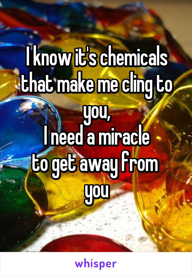 I know it's chemicals that make me cling to you, I need a miracle to get away from  you