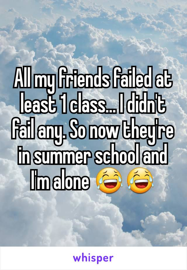 All my friends failed at least 1 class... I didn't fail any. So now they're in summer school and I'm alone 😂😂