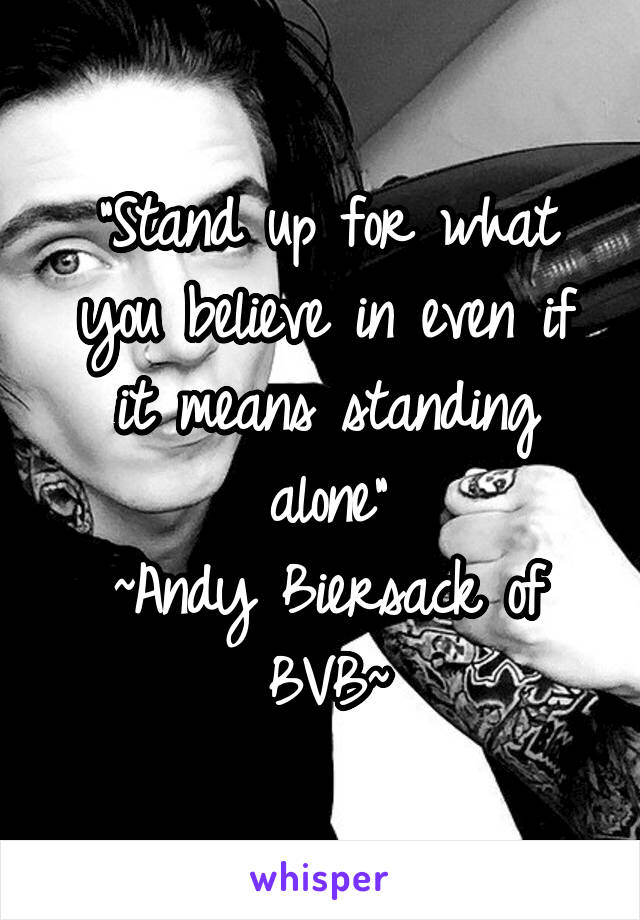 """""""Stand up for what you believe in even if it means standing alone"""" ~Andy Biersack of BVB~"""