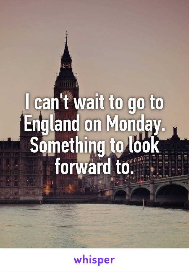 I can't wait to go to England on Monday. Something to look forward to.