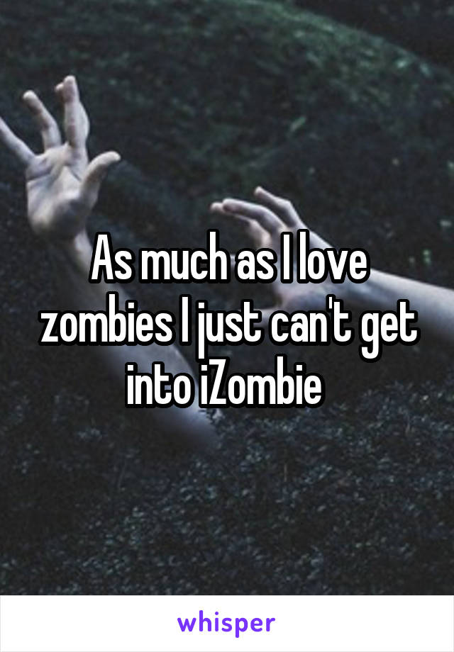 As much as I love zombies I just can't get into iZombie
