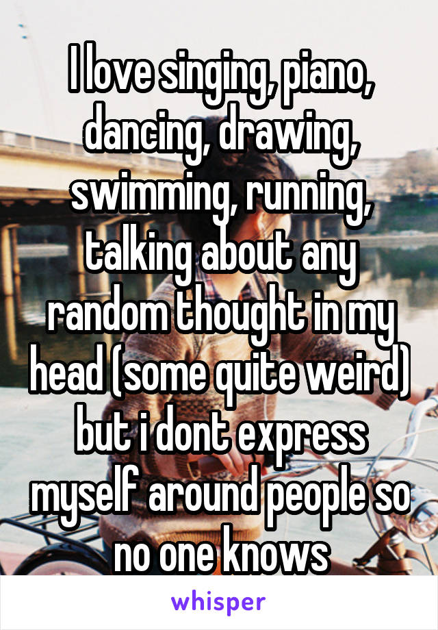 I love singing, piano, dancing, drawing, swimming, running, talking about any random thought in my head (some quite weird) but i dont express myself around people so no one knows