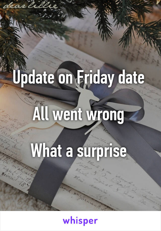 Update on Friday date   All went wrong   What a surprise