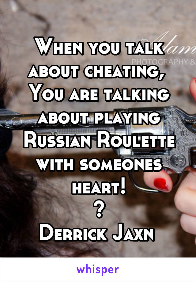 When you talk about cheating,  You are talking about playing Russian Roulette with someones heart! ~ Derrick Jaxn