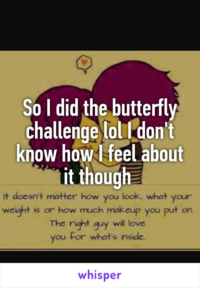 So I did the butterfly challenge lol I don't know how I feel about it though