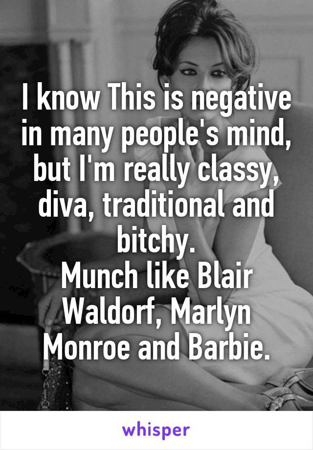 I know This is negative in many people's mind, but I'm really classy, diva, traditional and bitchy. Munch like Blair Waldorf, Marlyn Monroe and Barbie.