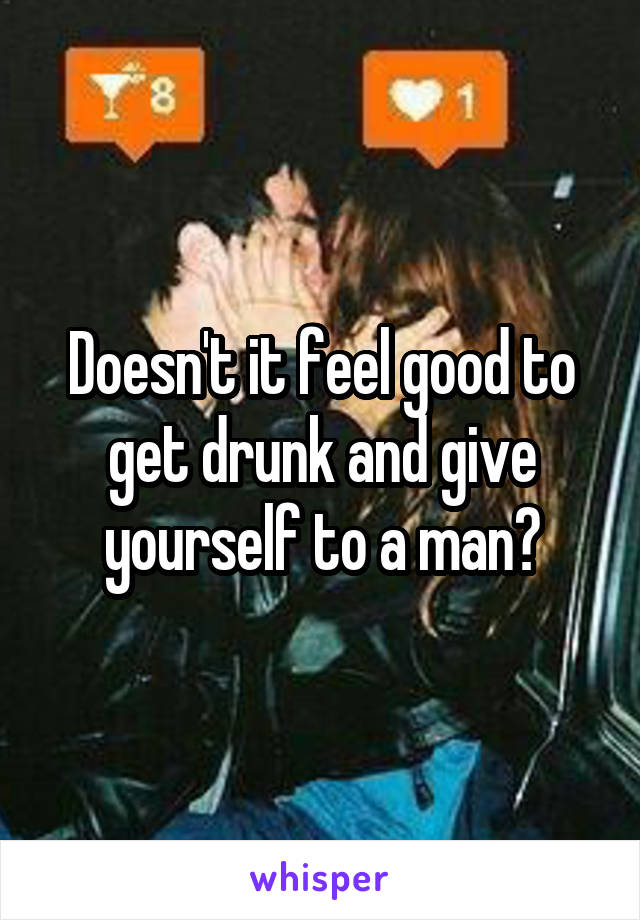 Doesn't it feel good to get drunk and give yourself to a man?