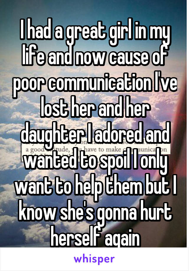 I had a great girl in my life and now cause of poor communication I've lost her and her daughter I adored and wanted to spoil I only want to help them but I know she's gonna hurt herself again