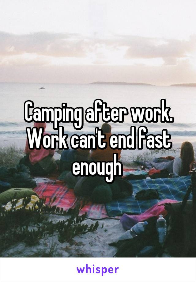 Camping after work. Work can't end fast enough