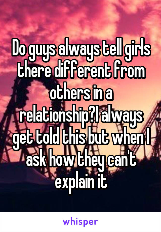 Do guys always tell girls there different from others in a relationship?I always get told this but when I ask how they can't explain it