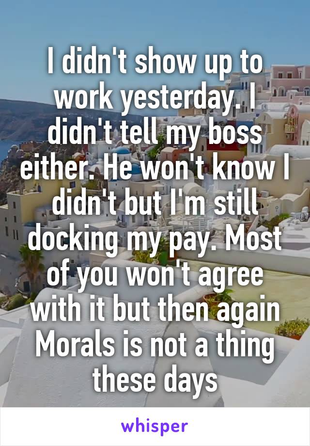 I didn't show up to work yesterday. I didn't tell my boss either. He won't know I didn't but I'm still docking my pay. Most of you won't agree with it but then again Morals is not a thing these days