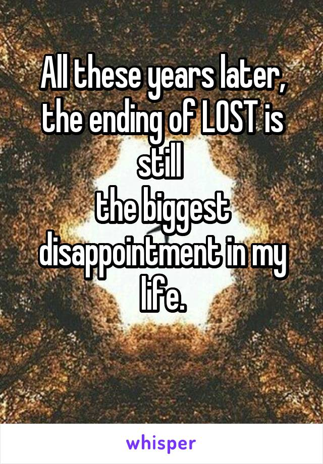 All these years later, the ending of LOST is still  the biggest disappointment in my life.