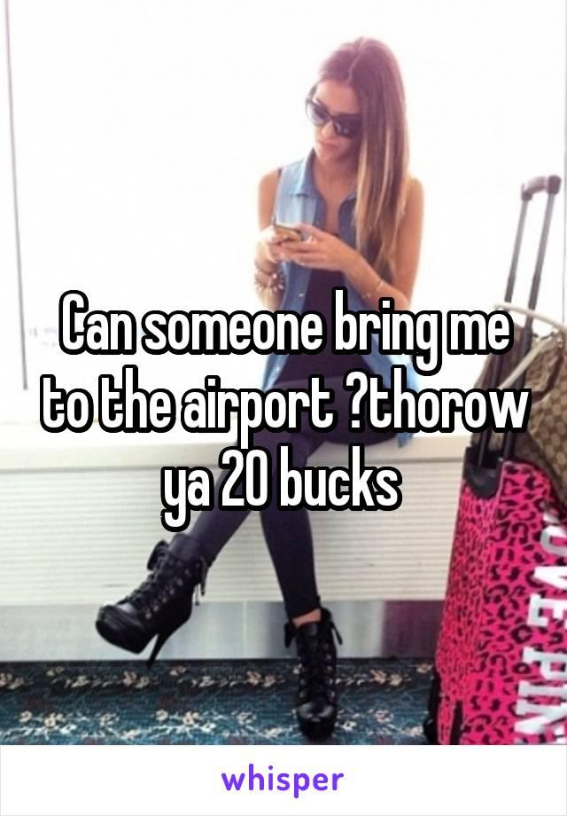 Can someone bring me to the airport ?thorow ya 20 bucks