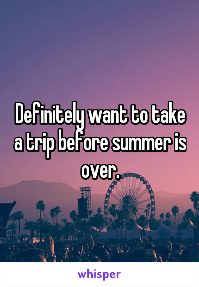 Definitely want to take a trip before summer is over.