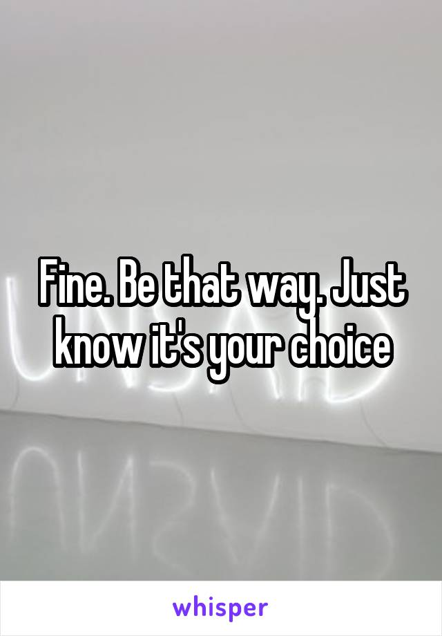 Fine. Be that way. Just know it's your choice