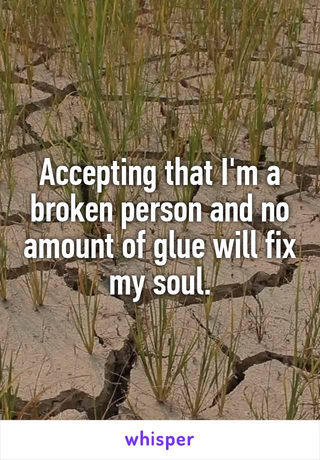 Accepting that I'm a broken person and no amount of glue will fix my soul.