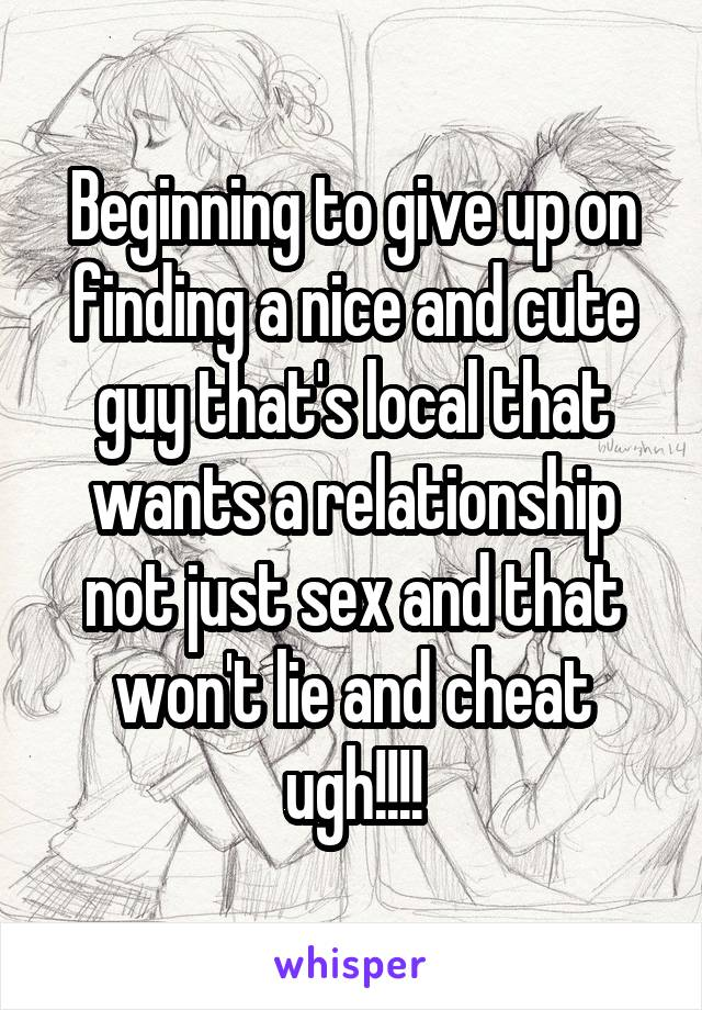 Beginning to give up on finding a nice and cute guy that's local that wants a relationship not just sex and that won't lie and cheat ugh!!!!