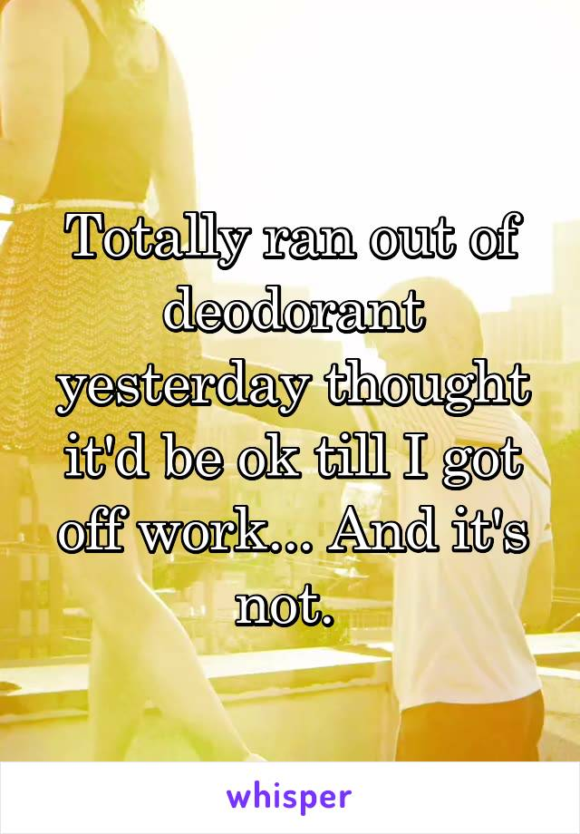 Totally ran out of deodorant yesterday thought it'd be ok till I got off work... And it's not.