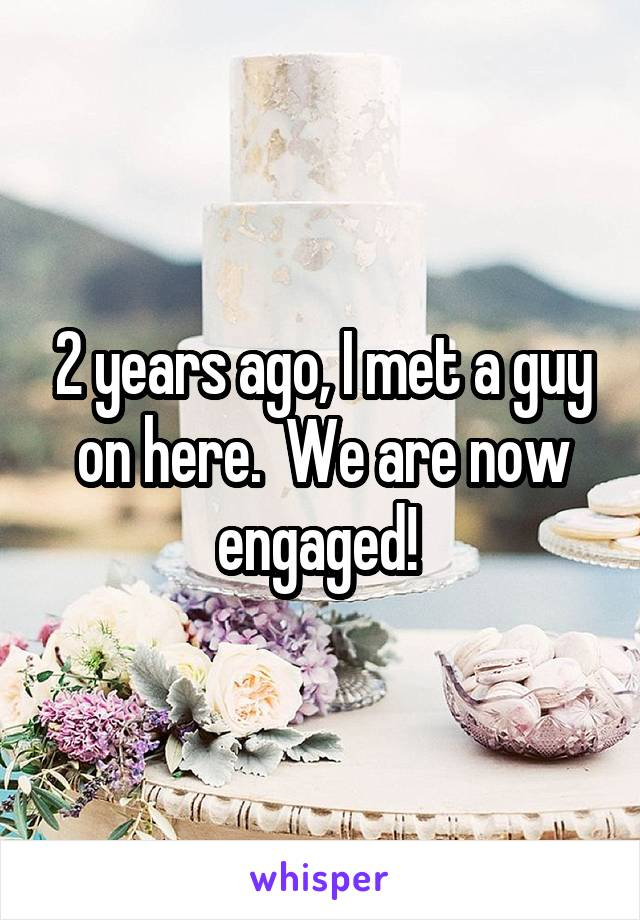 2 years ago, I met a guy on here.  We are now engaged!
