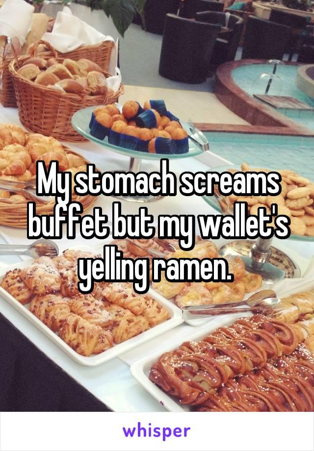 My stomach screams buffet but my wallet's yelling ramen.