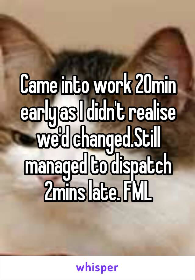 Came into work 20min early as I didn't realise we'd changed.Still managed to dispatch 2mins late. FML