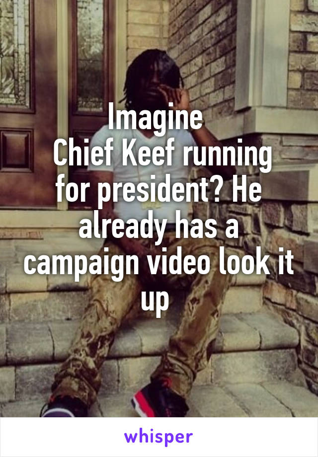 Imagine   Chief Keef running for president? He already has a campaign video look it up