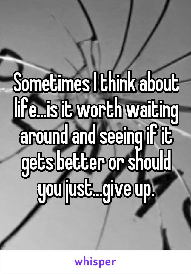 Sometimes I think about life...is it worth waiting around and seeing if it gets better or should you just...give up.
