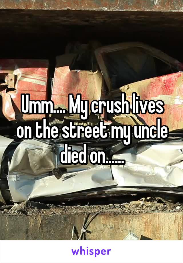 Umm.... My crush lives on the street my uncle died on......