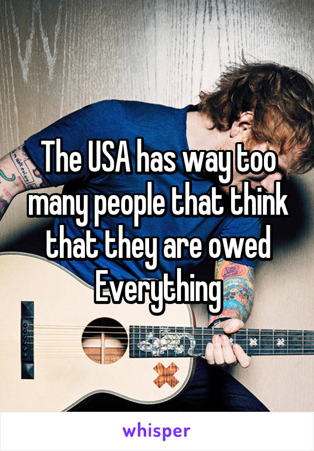 The USA has way too many people that think that they are owed Everything
