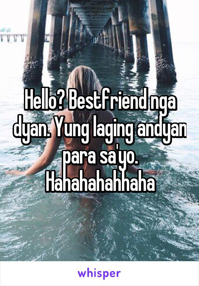 Hello? Bestfriend nga dyan. Yung laging andyan para sa'yo. Hahahahahhaha