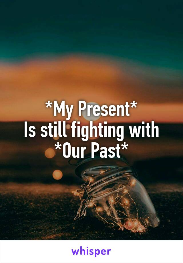*My Present* Is still fighting with *Our Past*