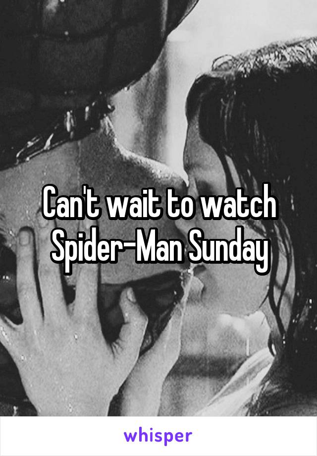 Can't wait to watch Spider-Man Sunday