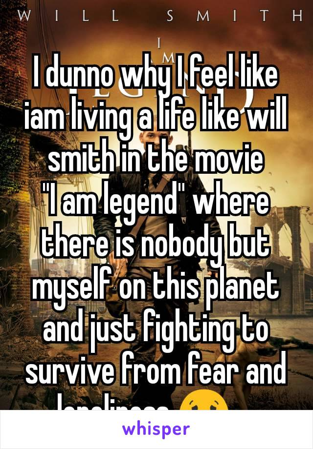 """I dunno why I feel like iam living a life like will smith in the movie        """"I am legend"""" where there is nobody but myself on this planet and just fighting to survive from fear and loneliness 😟 .."""