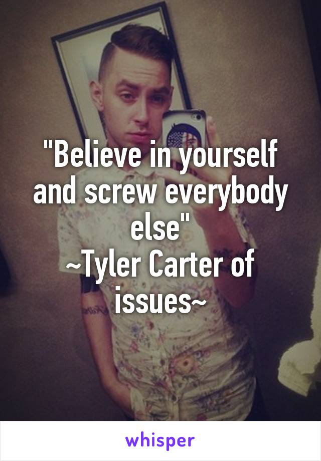 """Believe in yourself and screw everybody else"" ~Tyler Carter of issues~"