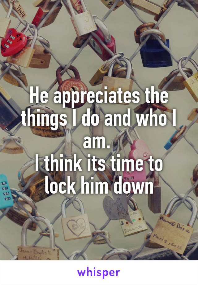 He appreciates the things I do and who I am.  I think its time to lock him down