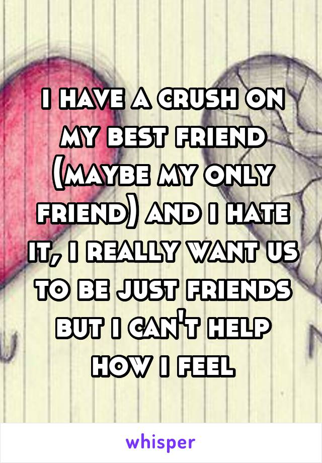 i have a crush on my best friend (maybe my only friend) and i hate it, i really want us to be just friends but i can't help how i feel