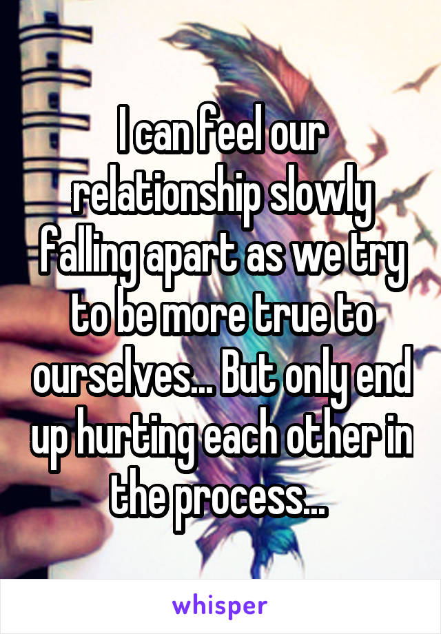 I can feel our relationship slowly falling apart as we try to be more true to ourselves... But only end up hurting each other in the process...
