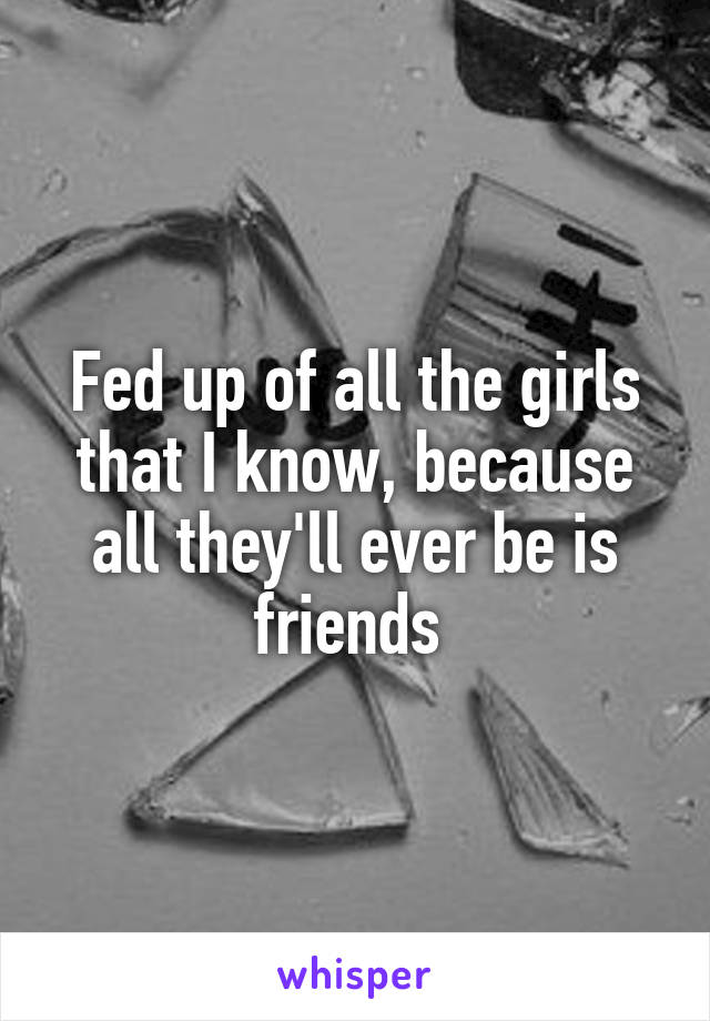 Fed up of all the girls that I know, because all they'll ever be is friends