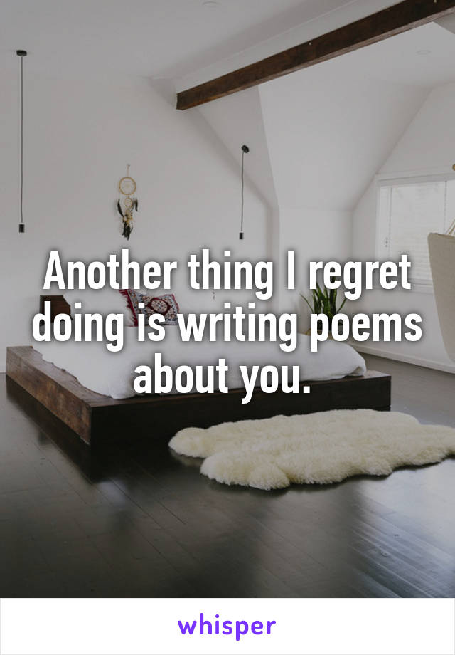 Another thing I regret doing is writing poems about you.
