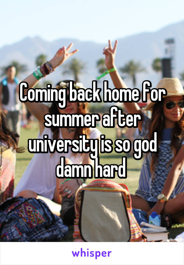 Coming back home for summer after university is so god damn hard