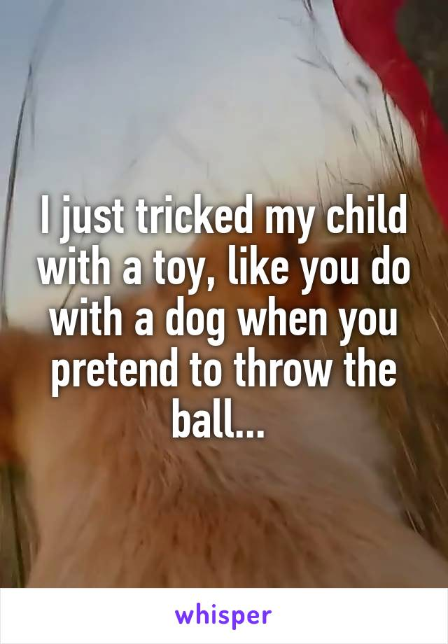 I just tricked my child with a toy, like you do with a dog when you pretend to throw the ball...
