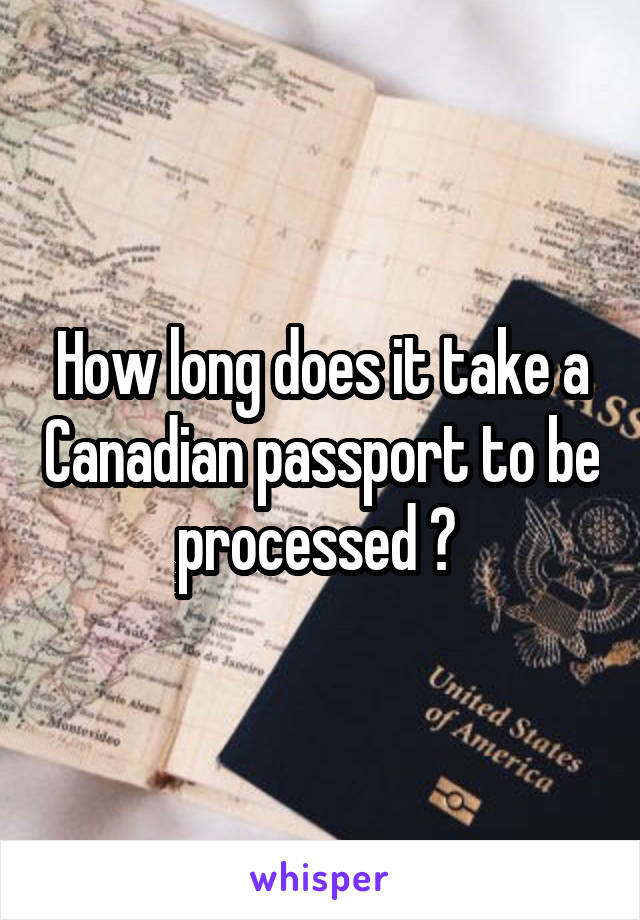 How long does it take a Canadian passport to be processed ?