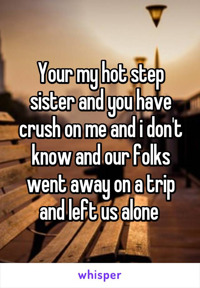 Your my hot step sister and you have crush on me and i don't know and our folks went away on a trip and left us alone