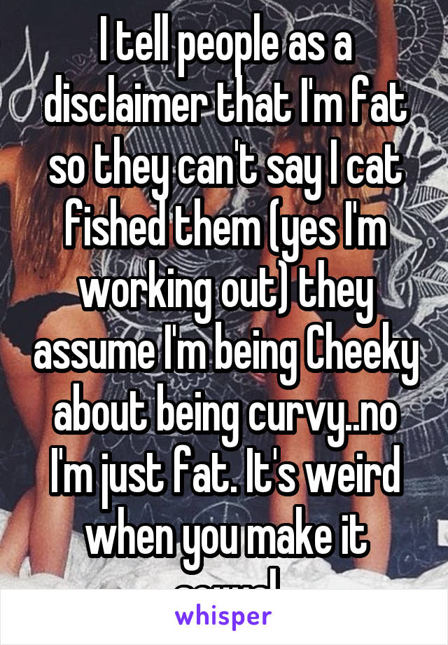 I tell people as a disclaimer that I'm fat so they can't say I cat fished them (yes I'm working out) they assume I'm being Cheeky about being curvy..no I'm just fat. It's weird when you make it sexual