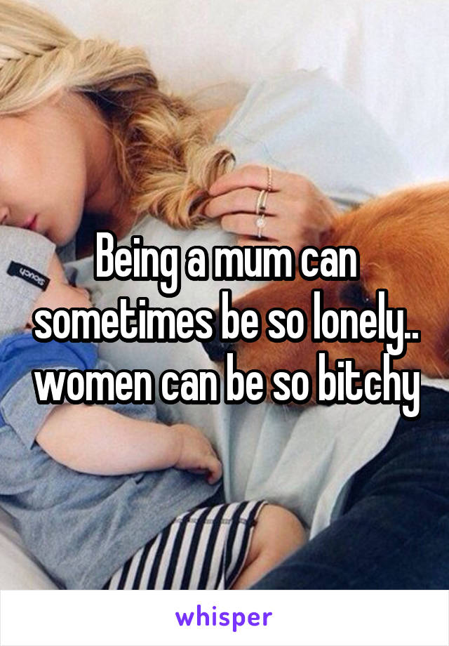 Being a mum can sometimes be so lonely.. women can be so bitchy