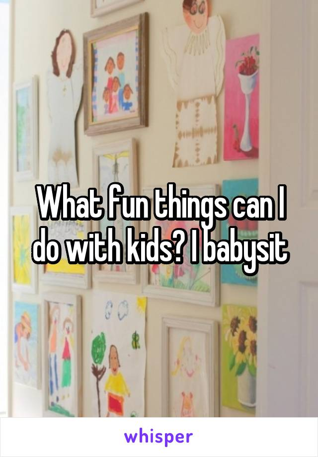 What fun things can I do with kids? I babysit