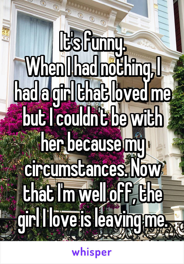 It's funny. When I had nothing, I had a girl that loved me but I couldn't be with her because my circumstances. Now that I'm well off, the girl I love is leaving me.