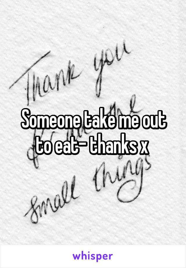 Someone take me out to eat- thanks x