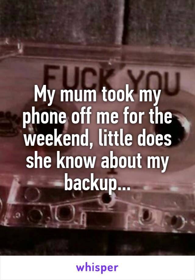 My mum took my phone off me for the weekend, little does she know about my backup...